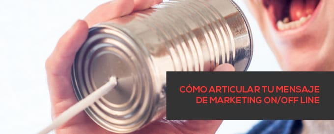 Cómo articular tu mensaje de marketing on/off-line